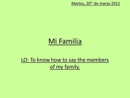 Mi Familia LO: To know how to say the members of my family. Martes, 20 th de marzo 2012.