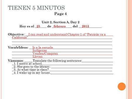 TIENEN 5 MINUTOS Page 4 Unit 2, Section A, Day 2 Hoy es el _25____ de _febrero____ del __2013________ Objective : __I can read and understand Chapter 1.
