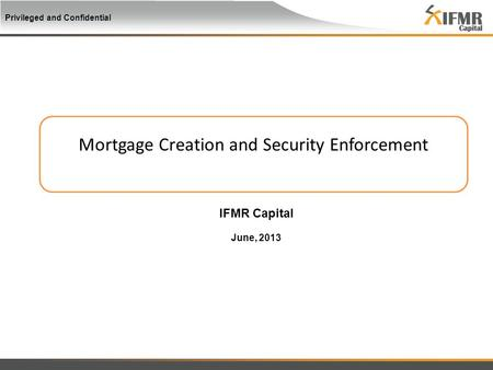 Privileged and Confidential Mortgage Creation and Security Enforcement IFMR Capital June, 2013.