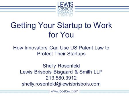 Getting Your Startup to Work for You How Innovators Can Use US Patent Law to Protect Their Startups Shelly Rosenfeld Lewis Brisbois Bisgaard & Smith LLP.