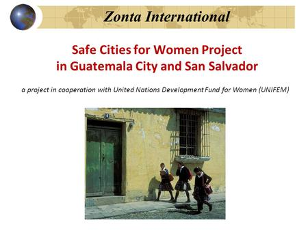 Zonta International Safe Cities for Women Project in Guatemala City and San Salvador a project in cooperation with United Nations Development Fund for.