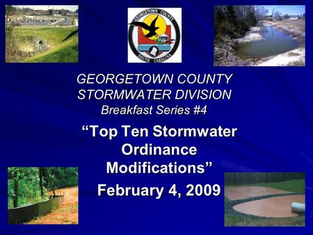 GEORGETOWN COUNTY STORMWATER DIVISION Breakfast Series #4 Top Ten Stormwater Ordinance Modifications February 4, 2009.