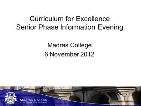 Curriculum for Excellence Senior Phase Information Evening Madras College 6 November 2012.