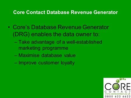 Core Contact Database Revenue Generator Cores Database Revenue Generator (DRG) enables the data owner to: –Take advantage of a well-established marketing.