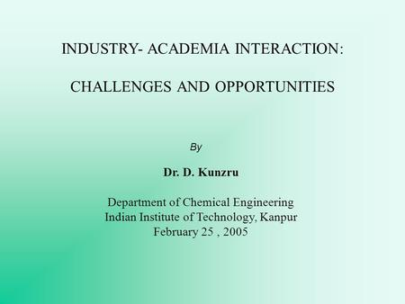 INDUSTRY- ACADEMIA INTERACTION: CHALLENGES AND OPPORTUNITIES By Dr. D. Kunzru Department of Chemical Engineering Indian Institute of Technology, Kanpur.