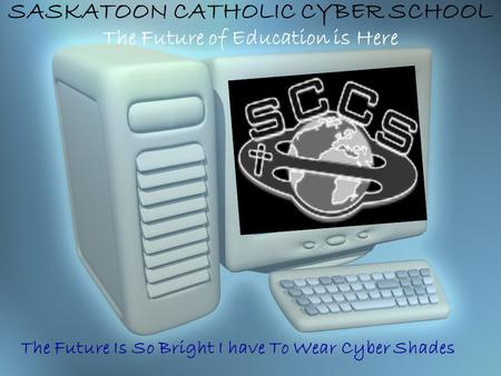 SASKATOON CATHOLIC CYBER SCHOOL The Future of Education is Here The Future Is So Bright I have To Wear Cyber Shades.
