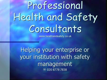 Professional Health and Safety Consultants www.healthandsafety.co.uk Helping your enterprise or your institution with safety management 020 8778 7838 020.