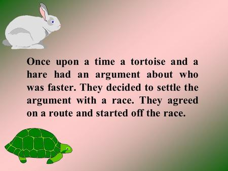 Once upon a time a tortoise and a hare had an argument about who was faster. They decided to settle the argument with a race. They agreed on a route and.