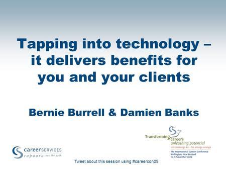Tweet about this session using #careercon09 Tapping into technology – it delivers benefits for you and your clients Bernie Burrell & Damien Banks.