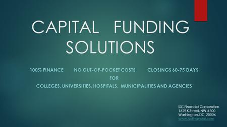CAPITAL FUNDING SOLUTIONS 100% FINANCE NO OUT-OF-POCKET COSTS CLOSINGS 60-75 DAYS FOR COLLEGES, UNIVERSITIES, HOSPITALS, MUNICIPALITIES AND AGENCIES ISC.