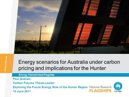 Energy scenarios for Australia under carbon pricing and implications for the Hunter Paul Graham Carbon Futures Theme Leader Exploring the Future Energy.
