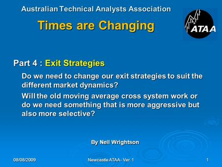 Australian Technical Analysts Association Times are Changing Part 4 : Exit Strategies Do we need to change our exit strategies to suit the different market.