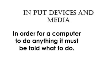 In put Devices and Media In order for a computer to do anything it must be told what to do.