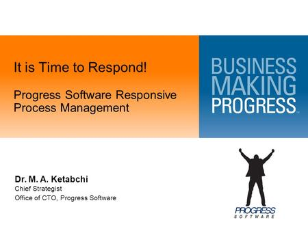 It is Time to Respond! Progress Software Responsive Process Management Dr. M. A. Ketabchi Chief Strategist Office of CTO, Progress Software.