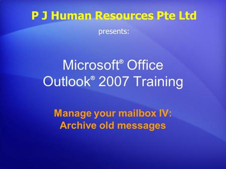 Microsoft ® Office Outlook ® 2007 Training Manage your mailbox IV: Archive old messages P J Human Resources Pte Ltd presents:
