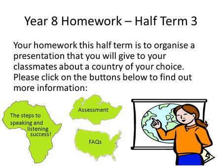 Year 8 Homework – Half Term 3 Your homework this half term is to organise a presentation that you will give to your classmates about a country of your.