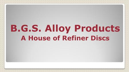 B.G.S. Alloy Products A House of Refiner Discs. We Introduce Ourselves As A Leading Manufacturer Of All Kinds Of Pulp Refiner Disc. Our Products Are Well.