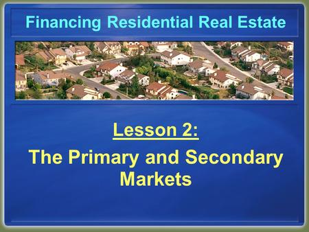 Financing Residential Real Estate Lesson 2: The Primary and Secondary Markets.
