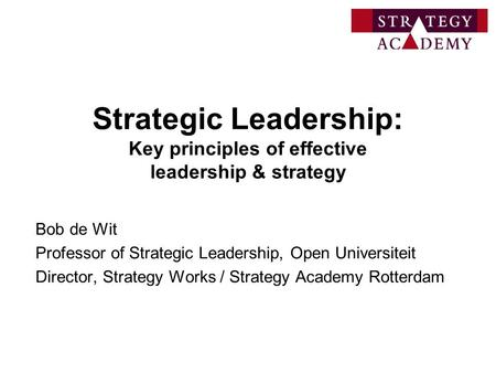 Strategic Leadership: Key principles of effective leadership & strategy Bob de Wit Professor of Strategic Leadership, Open Universiteit Director, Strategy.