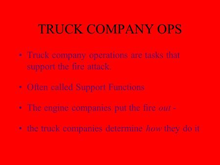 TRUCK COMPANY OPS Truck company operations are tasks that support the fire attack. Often called Support Functions The engine companies put the fire out.
