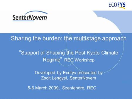 Sharing the burden: the multistage approach Support of Shaping the Post Kyoto Climate Regime REC Workshop Developed by Ecofys presented by Zsolt Lengyel,