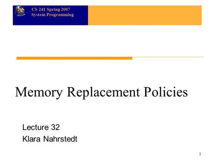 CS 241 Spring 2007 System Programming 1 Memory Replacement Policies Lecture 32 Klara Nahrstedt.