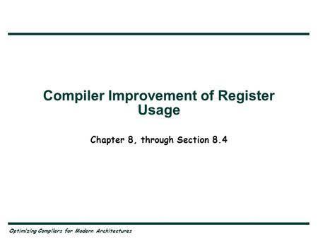 Optimizing Compilers for Modern Architectures Compiler Improvement of Register Usage Chapter 8, through Section 8.4.