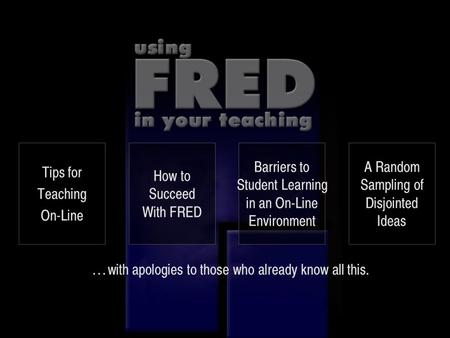 … with apologies to those who already know all this. Tips for Teaching On-Line How to Succeed With FRED Barriers to Student Learning in an On-Line Environment.