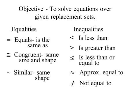 Objective - To solve equations over given replacement sets. Equalities Inequalities = Equals- is the same as Congruent- same size and shape Similar- same.