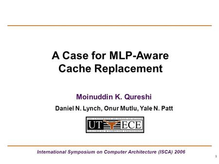 1 A Case for MLP-Aware Cache Replacement International Symposium on Computer Architecture (ISCA) 2006 Moinuddin K. Qureshi Daniel N. Lynch, Onur Mutlu,