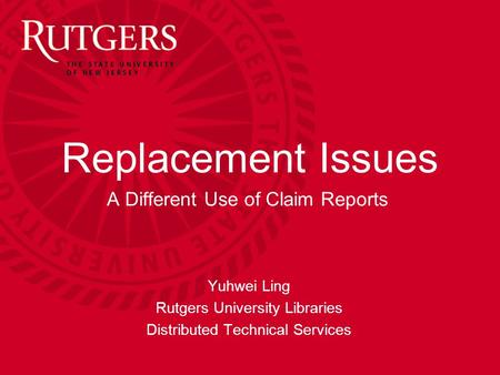 Yuhwei Ling Replacement Issues A Different Use of Claim Reports Yuhwei Ling Rutgers University Libraries Distributed Technical Services.