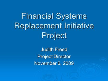 Financial Systems Replacement Initiative Project Judith Freed Project Director November 6, 2009.