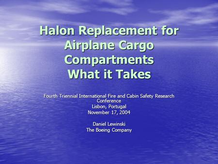 Halon Replacement for Airplane Cargo Compartments What it Takes Fourth Triennial International Fire and Cabin Safety Research Conference Lisbon, Portugal.