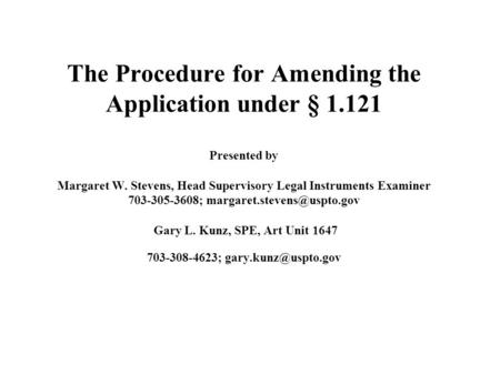 The Procedure for Amending the Application under § 1.121 Presented by Margaret W. Stevens, Head Supervisory Legal Instruments Examiner 703-305-3608;