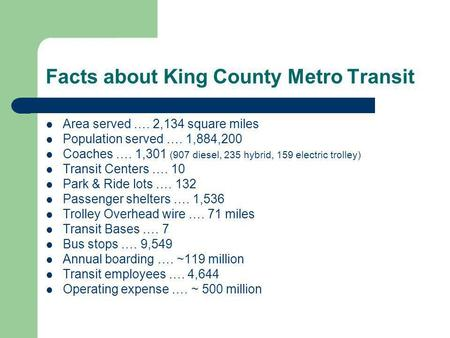 Facts about King County Metro Transit Area served …. 2,134 square miles Population served …. 1,884,200 Coaches …. 1,301 (907 diesel, 235 hybrid, 159 electric.