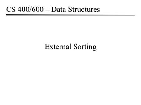 CS 400/600 – Data Structures External Sorting.