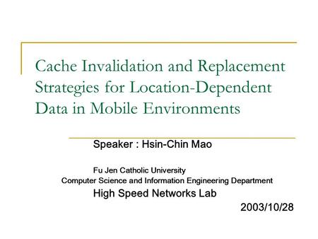 Cache Invalidation and Replacement Strategies for Location-Dependent Data in Mobile Environments Speaker : Hsin-Chin Mao Fu Jen Catholic University Computer.