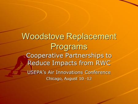 Woodstove Replacement Programs Cooperative Partnerships to Reduce Impacts from RWC USEPAs Air Innovations Conference Chicago, August 10 -12.