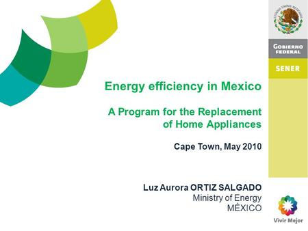 Cape Town, May 2010 Luz Aurora ORTIZ SALGADO Ministry of Energy MÉXICO Energy efficiency in Mexico A Program for the Replacement of Home Appliances.