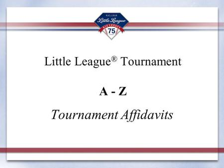 Little League ® Tournament A - Z Tournament Affidavits.