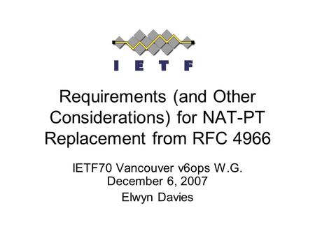 Requirements (and Other Considerations) for NAT-PT Replacement from RFC 4966 IETF70 Vancouver v6ops W.G. December 6, 2007 Elwyn Davies.