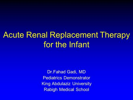 Acute Renal Replacement Therapy for the Infant Dr.Fahad Gadi, MD Pediatrics Demonstrator King Abdulaziz University Rabigh Medical School.