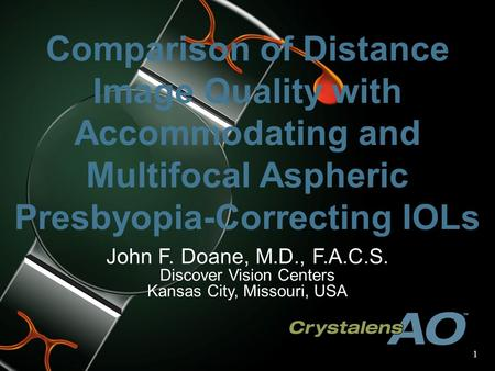 1 Comparison of Distance Image Quality with Accommodating and Multifocal Aspheric Presbyopia-Correcting IOLs John F. Doane, M.D., F.A.C.S. Discover Vision.