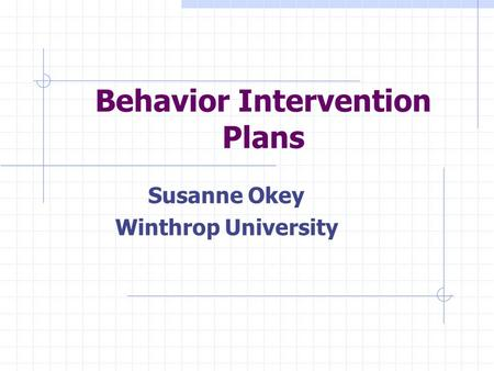 Behavior Intervention Plans Susanne Okey Winthrop University.
