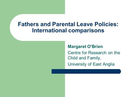 Fathers and Parental Leave Policies: International comparisons Margaret OBrien Centre for Research on the Child and Family, University of East Anglia.
