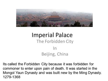Imperial Palace The Forbidden City In Beijing, China Its called the Forbidden City because it was forbidden for commoner to enter upon pain of death. It.
