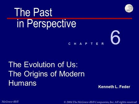 Kenneth L. Feder McGraw-Hill © 2004 The McGraw-Hill Companies, Inc. All rights reserved. C H A P T E R The Evolution of Us: The Origins of Modern Humans.