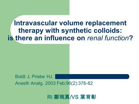 Intravascular volume replacement therapy with synthetic colloids: is there an influence on renal function? Boldt J, Priebe HJ. Anesth Analg. 2003 Feb;96(2):376-82.