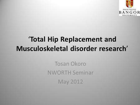 Total Hip Replacement and Musculoskeletal disorder research Tosan Okoro NWORTH Seminar May 2012.