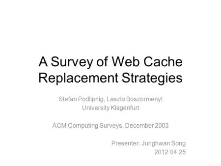 A Survey of Web Cache Replacement Strategies Stefan Podlipnig, Laszlo Boszormenyl University Klagenfurt ACM Computing Surveys, December 2003 Presenter: